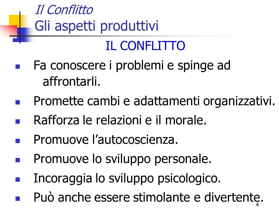 4 Il Conflitto Gli aspetti produttivi IL CONFLITTO Fa conoscere i problemi e spinge ad affrontarli. Promette cambi e adattamenti organizzativi. Raffor