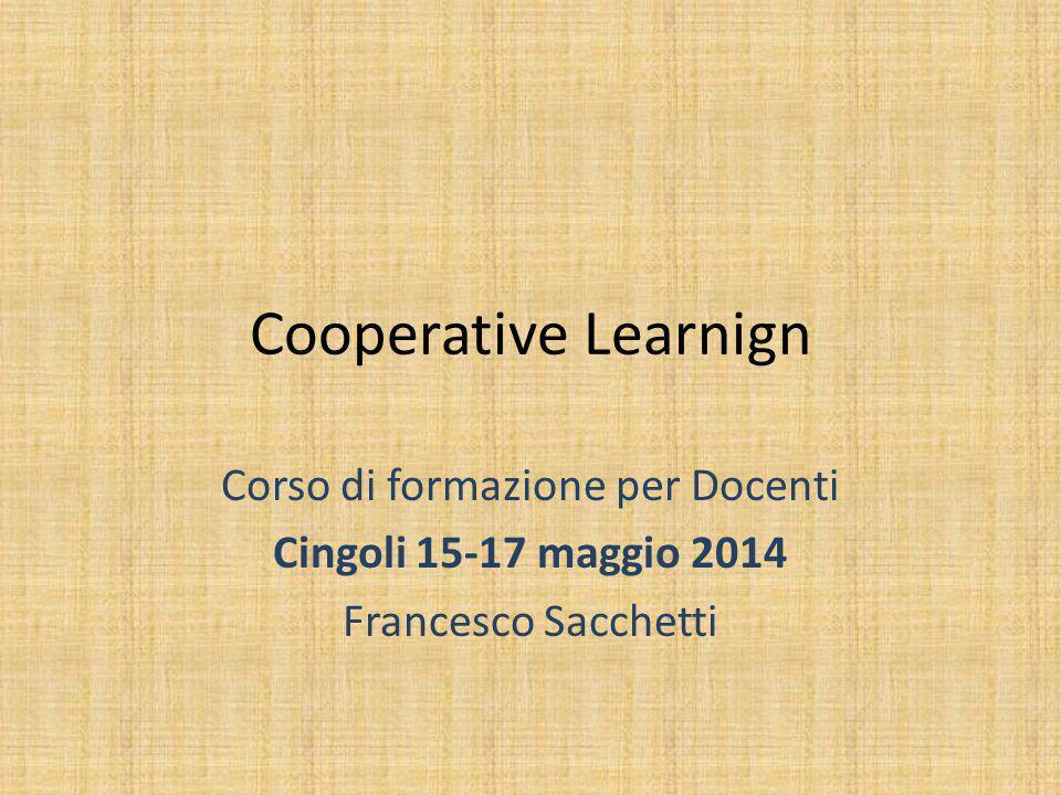 Cooperative Learnign Corso di formazione per Docenti Cingoli 15-17 maggio 2014 Francesco Sacchetti