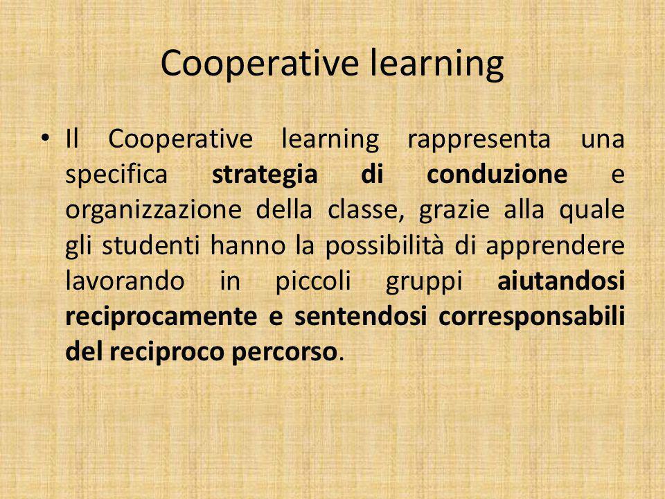 Cooperative learning Il Cooperative learning rappresenta una specifica strategia di conduzione e organizzazione della classe, grazie alla quale gli studenti hanno la possibilità di apprendere lavorando in piccoli gruppi aiutandosi reciprocamente e sentendosi corresponsabili del reciproco percorso.