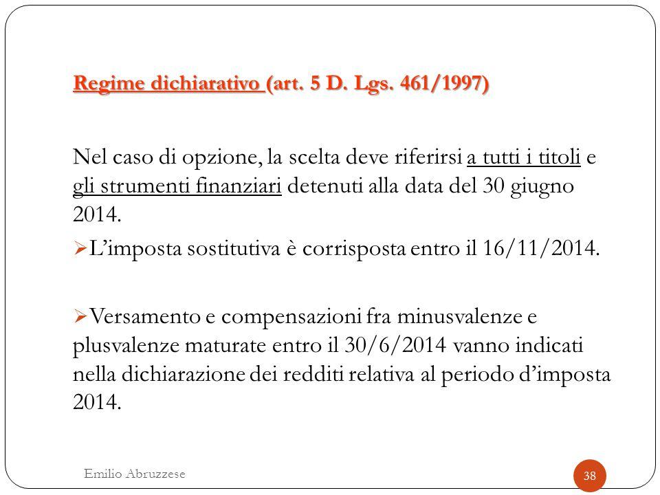 Regime dichiarativo (art. 5 D. Lgs. 461/1997) 38 Emilio Abruzzese Nel caso di opzione, la scelta deve riferirsi a tutti i titoli e gli strumenti finan