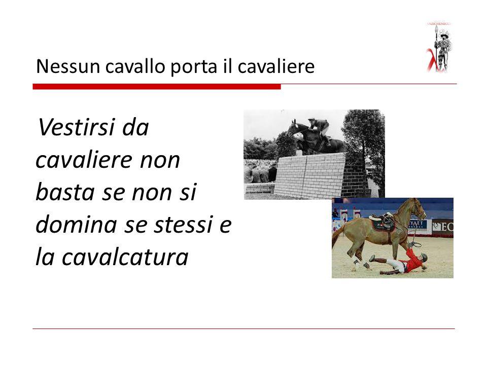 Nessun cavallo porta il cavaliere Vestirsi da cavaliere non basta se non si domina se stessi e la cavalcatura