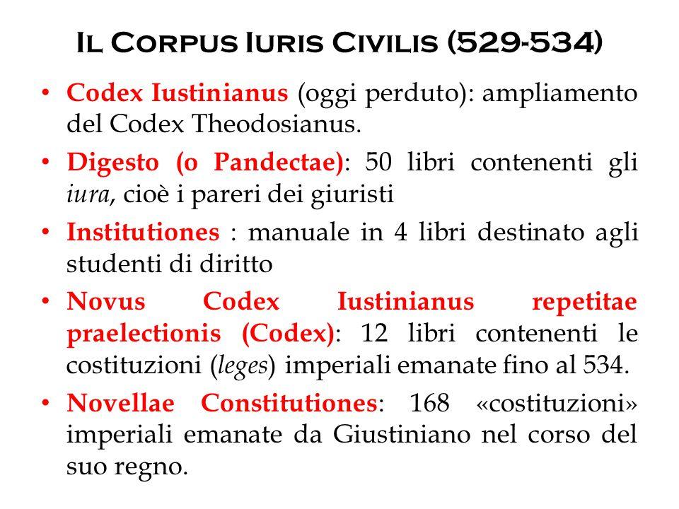 Il Corpus Iuris Civilis (529-534) Codex Iustinianus (oggi perduto): ampliamento del Codex Theodosianus. Digesto (o Pandectae) : 50 libri contenenti gl