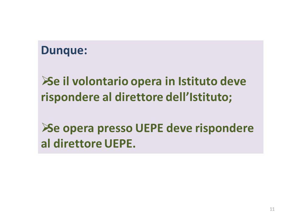 Dunque:  Se il volontario opera in Istituto deve rispondere al direttore dell'Istituto;  Se opera presso UEPE deve rispondere al direttore UEPE. 11