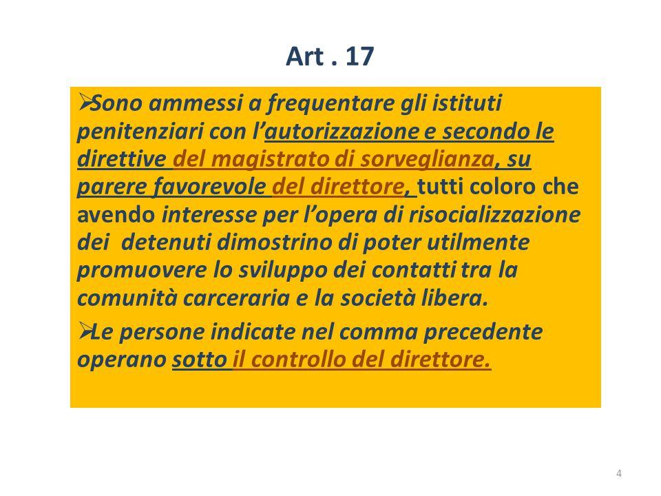 Art. 17  Sono ammessi a frequentare gli istituti penitenziari con l'autorizzazione e secondo le direttive del magistrato di sorveglianza, su parere f