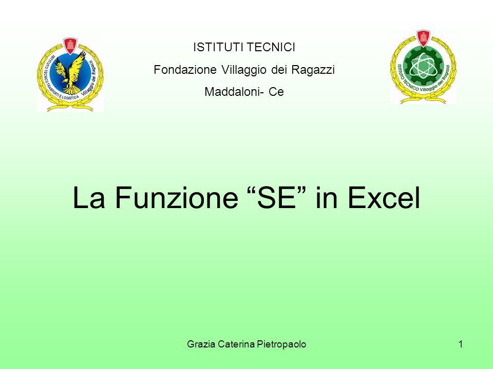 Grazia Caterina Pietropaolo1 La Funzione SE in Excel ISTITUTI TECNICI Fondazione Villaggio dei Ragazzi Maddaloni- Ce
