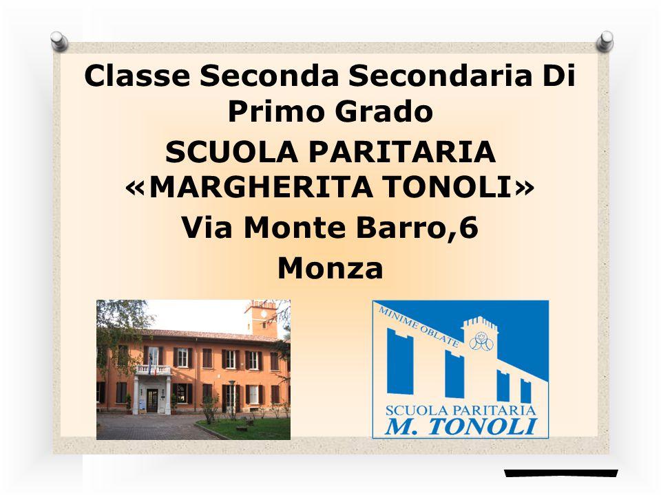 Classe Seconda Secondaria Di Primo Grado SCUOLA PARITARIA «MARGHERITA TONOLI» Via Monte Barro,6 Monza