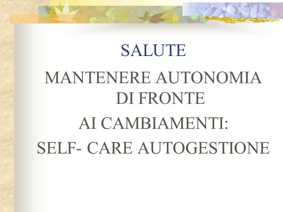SALUTE MANTENERE AUTONOMIA DI FRONTE AI CAMBIAMENTI: SELF- CARE AUTOGESTIONE
