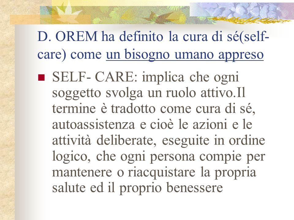 D. OREM ha definito la cura di sé(self- care) come un bisogno umano appreso SELF- CARE: implica che ogni soggetto svolga un ruolo attivo.Il termine è