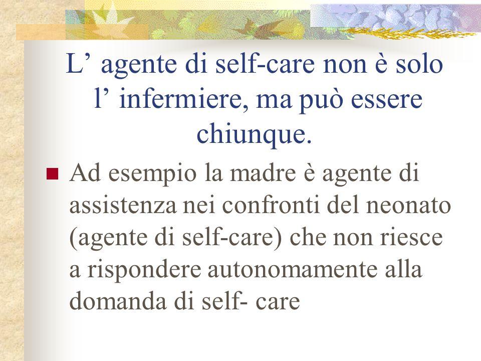 L' agente di self-care non è solo l' infermiere, ma può essere chiunque. Ad esempio la madre è agente di assistenza nei confronti del neonato (agente