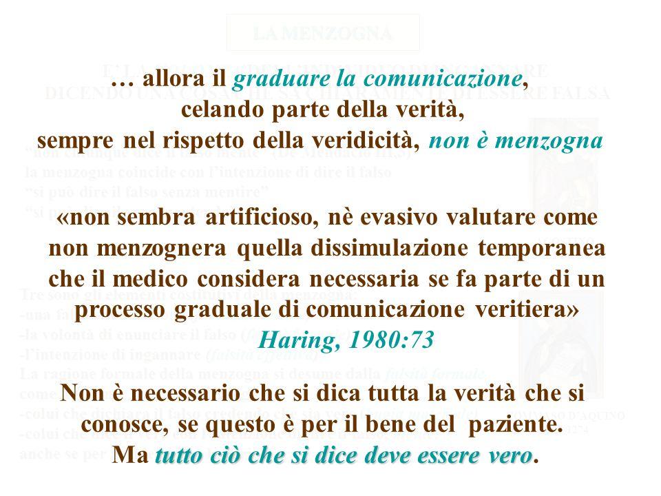 VOLONTA' E' LA VOLONTA' DELL'INDIVIDUO DI INGANNARE DICENDO UNA COSA CHE SA CHIARAMENTE DI ESSERE FALSA non chiunque dice il falso mente (De Mendacio III,3) la menzogna coincide con l'intenzione di dire il falso si può dire il falso senza mentire si può dire il vero mentendo Tre sono gli elementi costitutivi della menzogna: -una falsa enunciazione (falsità materiale) -la volontà di enunciare il falso (falsità formale) -l'intenzione di ingannare (falsità effettiva) La ragione formale della menzogna si desume dalla falsità formale come Agostino, Tommaso distingue: -colui che dichiara il falso credendo che sia vero (bugia materiale) -colui che dice il vero con l'intenzione di dire il falso, mente, anche se per accidens dice la verità TOMMASO D'AQUINO 1225-1274 AGOSTINO 354-430 LA MENZOGNA … allora il graduare la comunicazione, celando parte della verità, sempre nel rispetto della veridicità, non è menzogna «non sembra artificioso, nè evasivo valutare come non menzognera quella dissimulazione temporanea che il medico considera necessaria se fa parte di un processo graduale di comunicazione veritiera» Haring, 1980:73 Non è necessario che si dica tutta la verità che si conosce, se questo è per il bene del paziente.