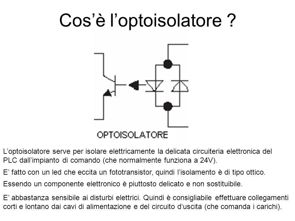 Cos'è l'optoisolatore ? L'optoisolatore serve per isolare elettricamente la delicata circuiteria elettronica del PLC dall'impianto di comando (che nor