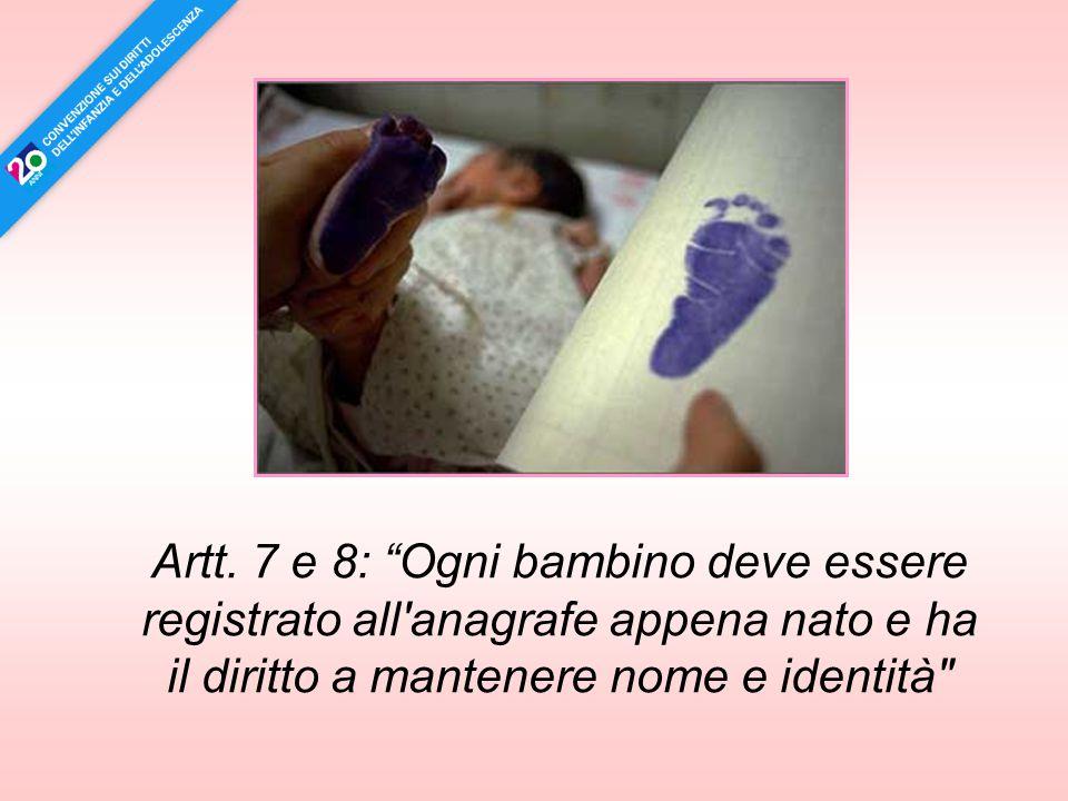 """Artt. 7 e 8: """"Ogni bambino deve essere registrato all'anagrafe appena nato e ha il diritto a mantenere nome e identità"""