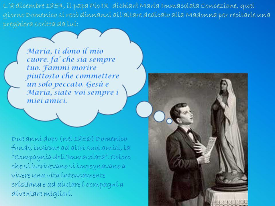 L'8 dicembre 1854, il papa Pio IX dichiarò Maria Immacolata Concezione, quel giorno Domenico si recò dinnanzi all'altare dedicato alla Madonna per recitarle una preghiera scritta da lui: Due anni dopo (nel 1856) Domenico fondò, insieme ad altri suoi amici, la Compagnia dell'Immacolata .