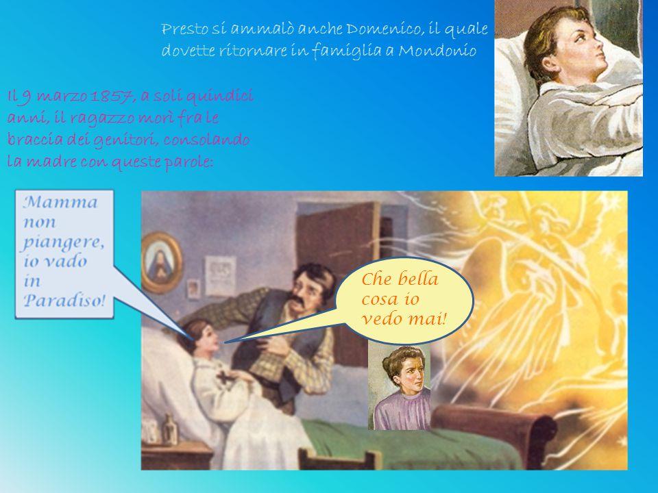 Il 9 marzo 1857, a soli quindici anni, il ragazzo morì fra le braccia dei genitori, consolando la madre con queste parole: Presto si ammalò anche Domenico, il quale dovette ritornare in famiglia a Mondonio Che bella cosa io vedo mai!