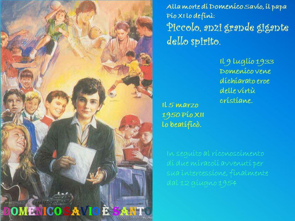 Alla morte di Domenico Savio, il papa Pio XI lo definì: Piccolo, anzi grande gigante dello spirito. Il 5 marzo 1950 Pio XII lo beatificò. Il 9 luglio