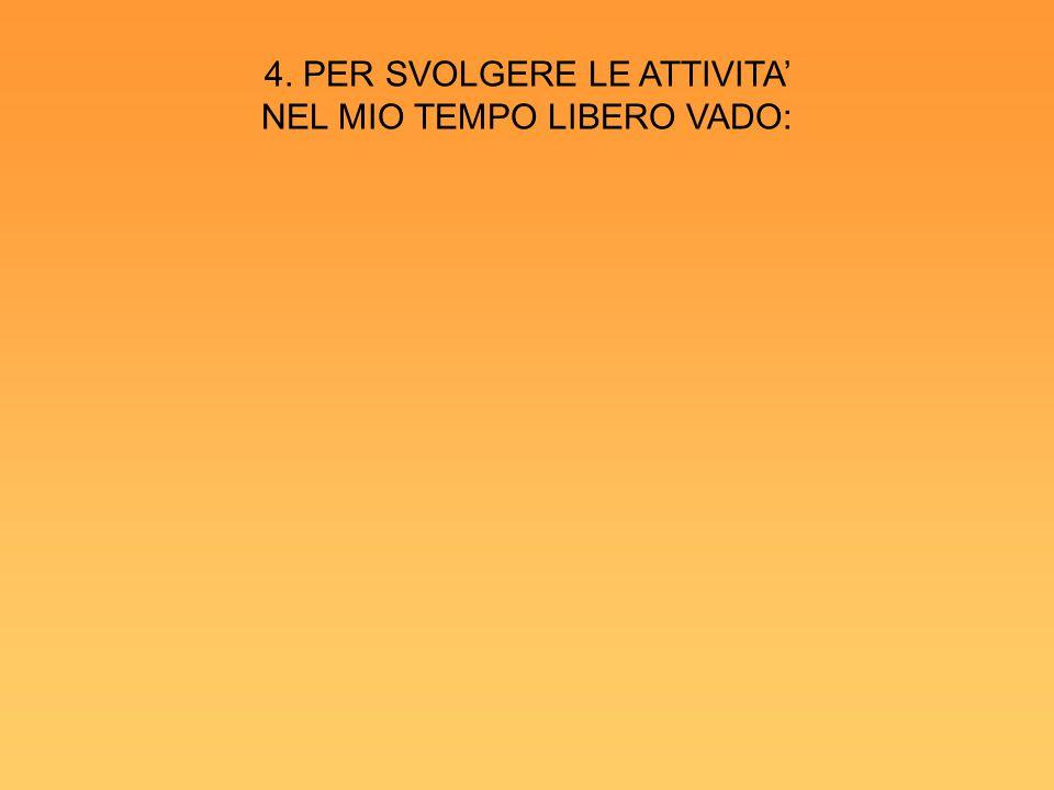 4. PER SVOLGERE LE ATTIVITA' NEL MIO TEMPO LIBERO VADO: