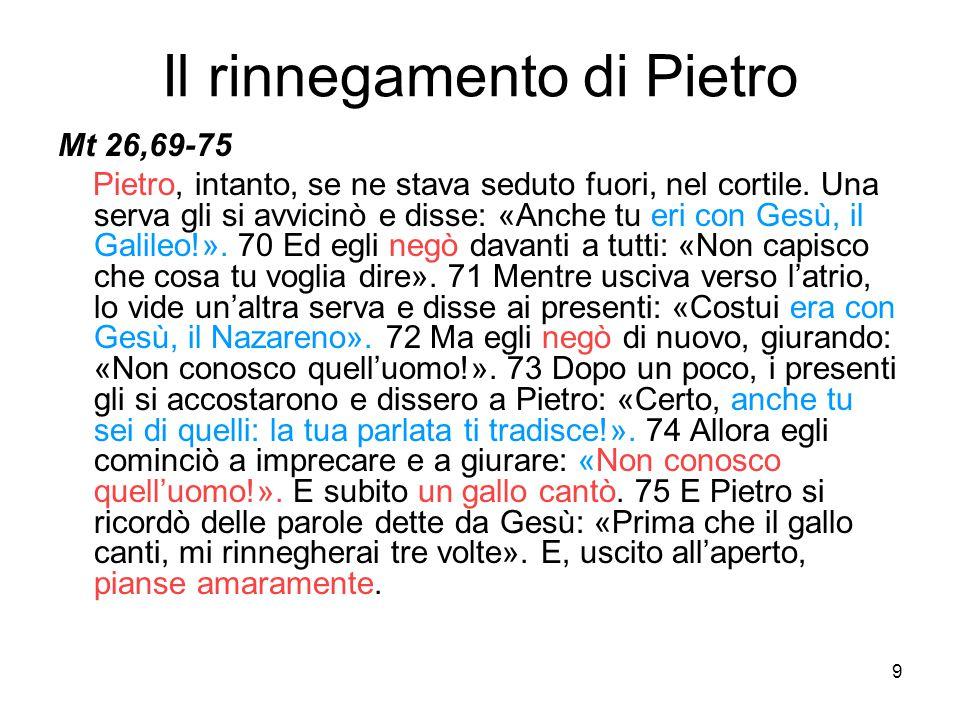 9 Il rinnegamento di Pietro Mt 26,69-75 Pietro, intanto, se ne stava seduto fuori, nel cortile. Una serva gli si avvicinò e disse: «Anche tu eri con G