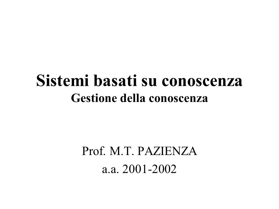 Sistemi basati su conoscenza Gestione della conoscenza Prof. M.T. PAZIENZA a.a. 2001-2002