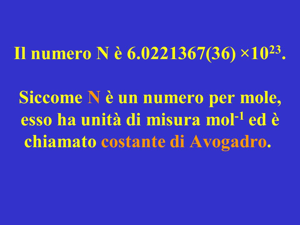 Il numero N è 6.0221367(36) ×10 23. Siccome N è un numero per mole, esso ha unità di misura mol -1 ed è chiamato costante di Avogadro.