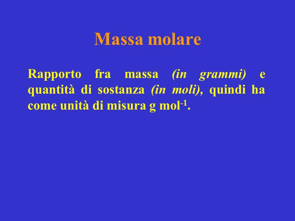 Massa molare Rapporto fra massa (in grammi) e quantità di sostanza (in moli), quindi ha come unità di misura g mol -1.