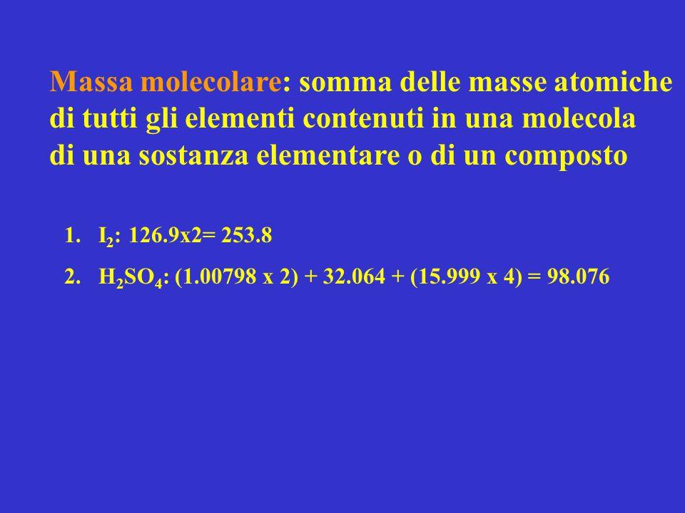 Massa molecolare: somma delle masse atomiche di tutti gli elementi contenuti in una molecola di una sostanza elementare o di un composto 1.I 2 : 126.9