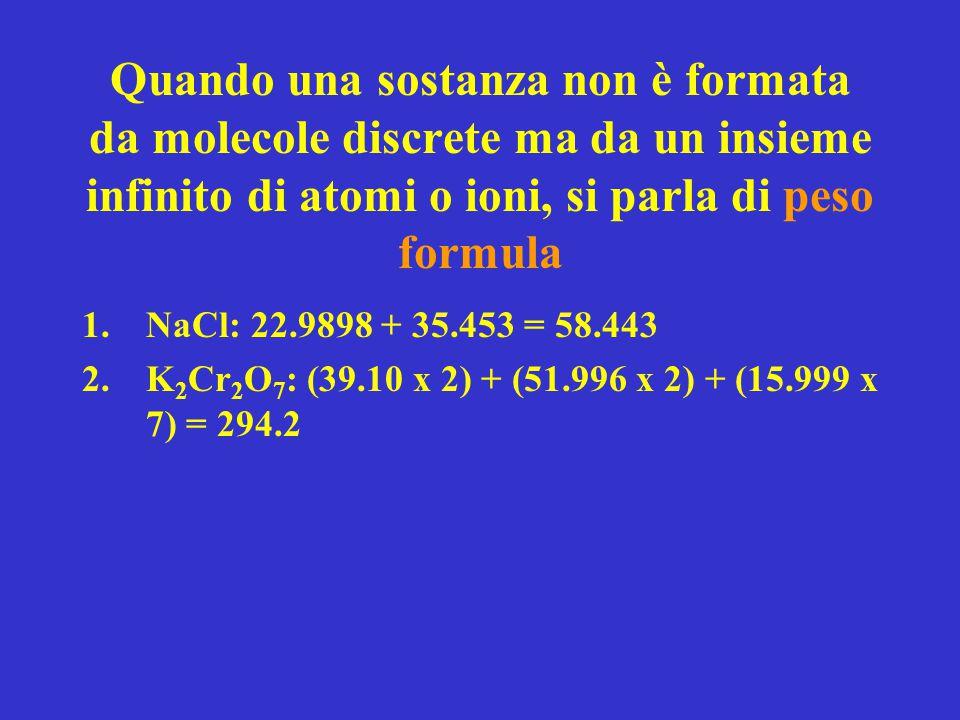 Quando una sostanza non è formata da molecole discrete ma da un insieme infinito di atomi o ioni, si parla di peso formula 1.NaCl: 22.9898 + 35.453 =