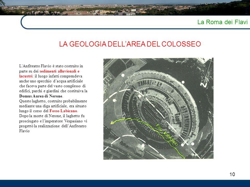 10 La Roma dei Flavi LA GEOLOGIA DELL'AREA DEL COLOSSEO L'Anfiteatro Flavio è stato costruito in parte su dei sedimenti alluvionali e lacustri: il luo