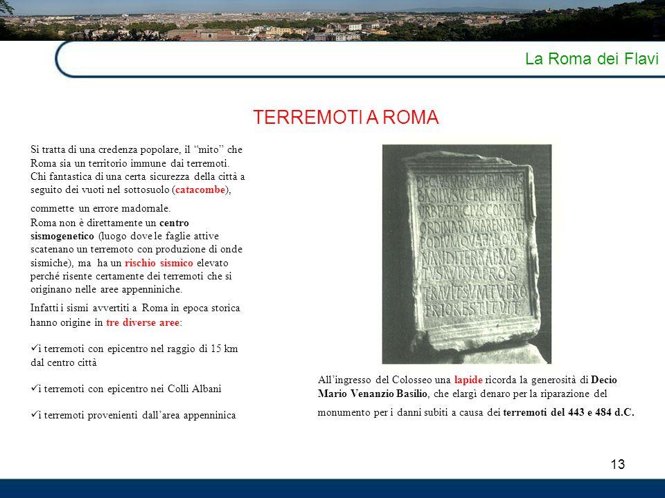 """13 La Roma dei Flavi TERREMOTI A ROMA Si tratta di una credenza popolare, il """"mito"""" che Roma sia un territorio immune dai terremoti. Chi fantastica di"""