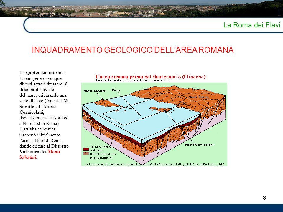 4 La Roma dei Flavi INQUADRAMENTO GEOLOGICO DELL'AREA ROMANA Successivamente l'area vulcanica che interessò il territorio laziale fu quella dei Colli Albani.