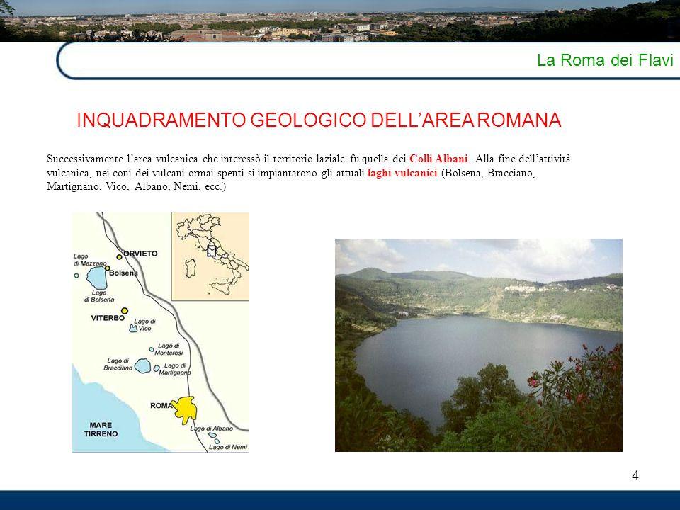 4 La Roma dei Flavi INQUADRAMENTO GEOLOGICO DELL'AREA ROMANA Successivamente l'area vulcanica che interessò il territorio laziale fu quella dei Colli
