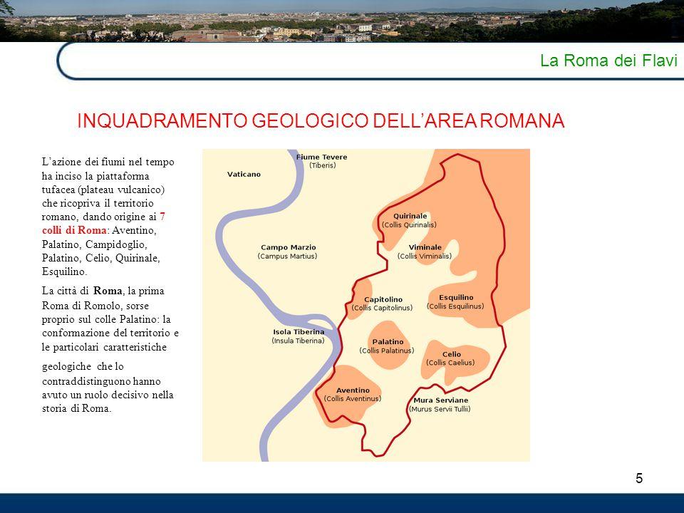 5 La Roma dei Flavi INQUADRAMENTO GEOLOGICO DELL'AREA ROMANA L'azione dei fiumi nel tempo ha inciso la piattaforma tufacea (plateau vulcanico) che ric