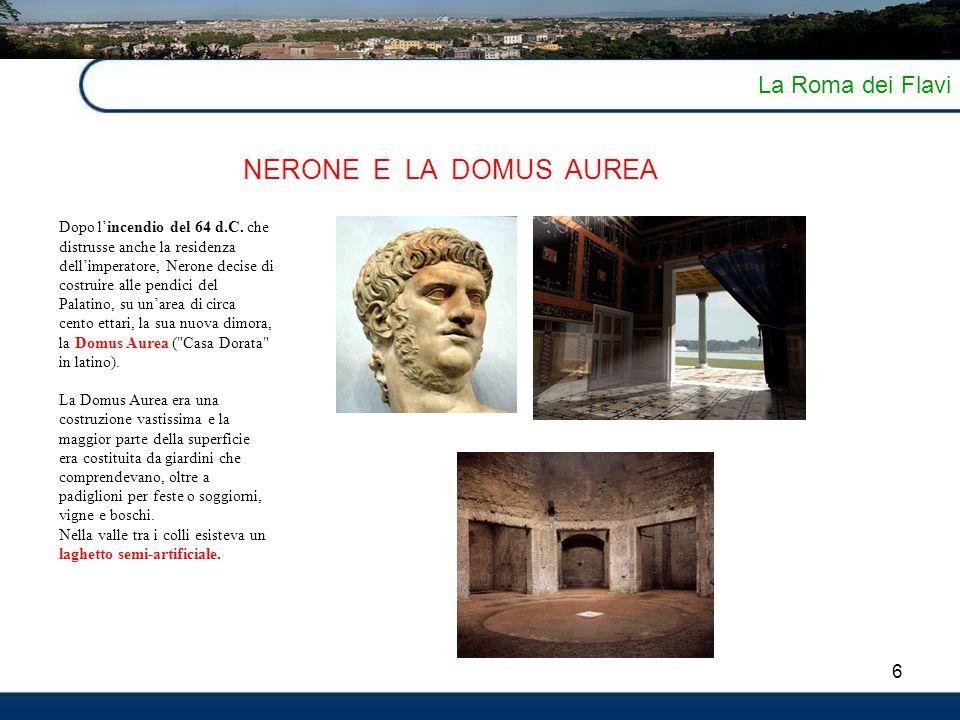 6 La Roma dei Flavi NERONE E LA DOMUS AUREA Dopo l'incendio del 64 d.C. che distrusse anche la residenza dell'imperatore, Nerone decise di costruire a