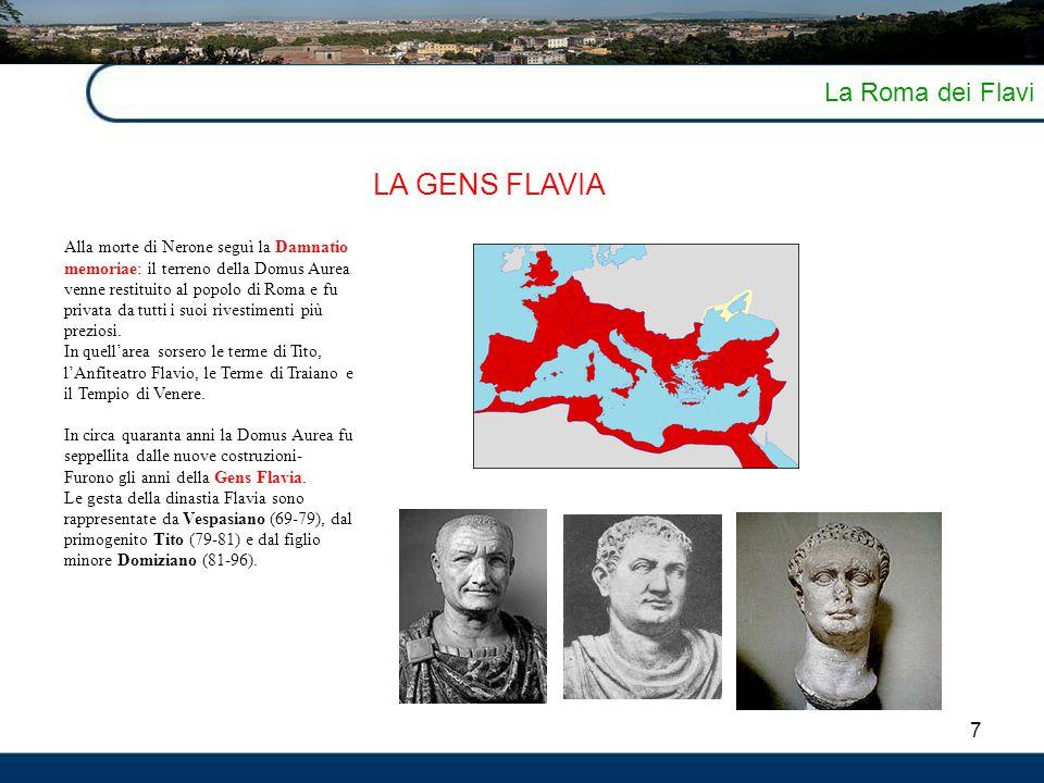 8 La Roma dei Flavi LA GENS FLAVIA Con Vespasiano e soprattutto con l'ultimo principe della dinastia, Domiziano, raggiungono il pieno sviluppo la grande architettura di rappresentanza, ma anche l'urbanistica e l'architettura dei quartieri privati e residenziali: sorgono così i monumentali complessi del Templum Pacis, del Colosseo, del grandioso palazzo dinastico sul Palatino (la Domus Flavia), e ancora il Foro Transitorio, il Tempio di Giove Capitolin, e sorgono anche - alla luce del disegno di propaganda dinastica elaborato da Domiziano - i vari edifici destinati al culto della gens Flavia: il Tempio di Vespasiano divinizzato (nel Foro), il Divorum (nel Campo Marzio), e il Templum Gentis Flaviae (sul Quirinale).
