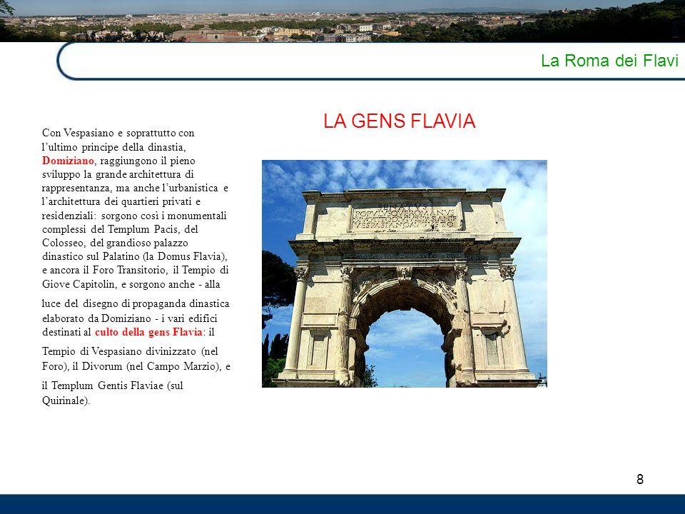 8 La Roma dei Flavi LA GENS FLAVIA Con Vespasiano e soprattutto con l'ultimo principe della dinastia, Domiziano, raggiungono il pieno sviluppo la gran