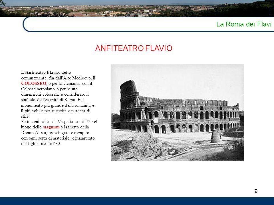 9 La Roma dei Flavi ANFITEATRO FLAVIO L'Anfiteatro Flavio, detto comunemente, fin dall'Alto Medioevo, il COLOSSEO, o per la vicinanza con il Colosso n