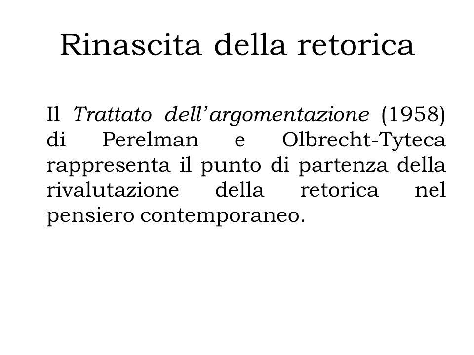 Rinascita della retorica Il Trattato dell ' argomentazione (1958) di Perelman e Olbrecht-Tyteca rappresenta il punto di partenza della rivalutazione della retorica nel pensiero contemporaneo.