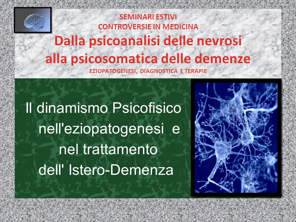 SEMINARI ESTIVI CONTROVERSIE IN MEDICINA Dalla psicoanalisi delle nevrosi alla psicosomatica delle demenze EZIOPATOGENESI, DIAGNOSTICA E TERAPIE Il dinamismo Psicofisico nell eziopatogenesi e nel trattamento dell Istero-Demenza