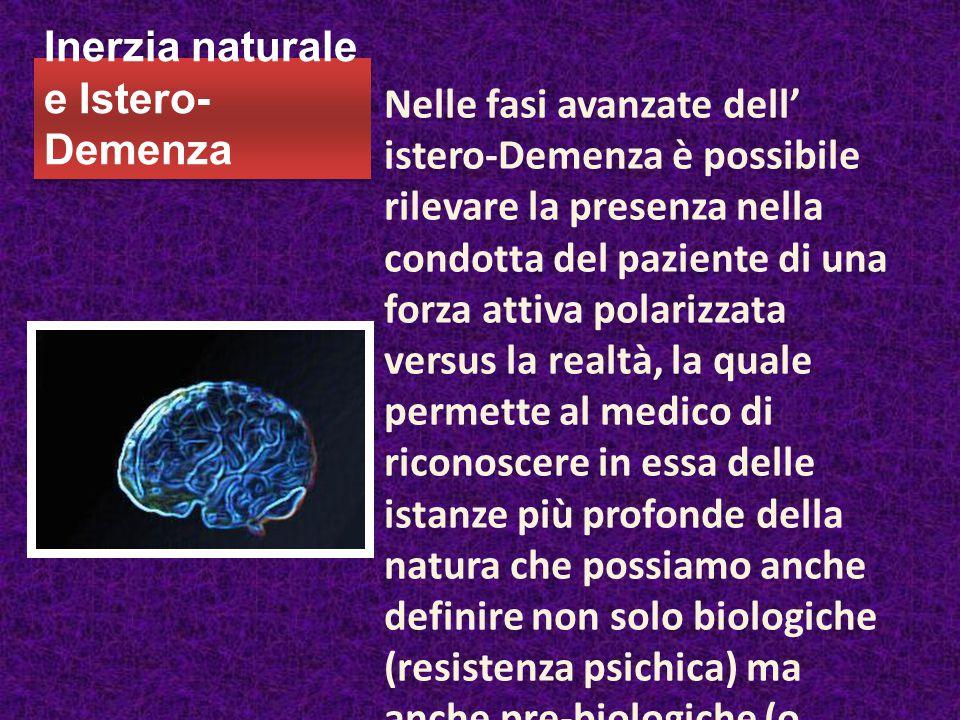 Inerzia naturale e Istero- Demenza Nelle fasi avanzate dell' istero-Demenza è possibile rilevare la presenza nella condotta del paziente di una forza