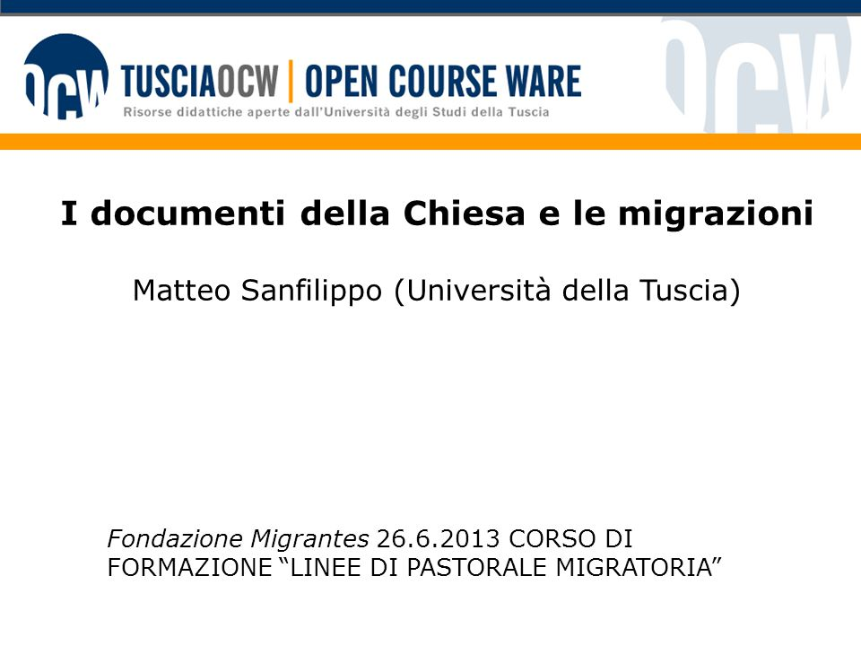 """I documenti della Chiesa e le migrazioni Matteo Sanfilippo (Università della Tuscia) Fondazione Migrantes 26.6.2013 CORSO DI FORMAZIONE """"LINEE DI PAST"""