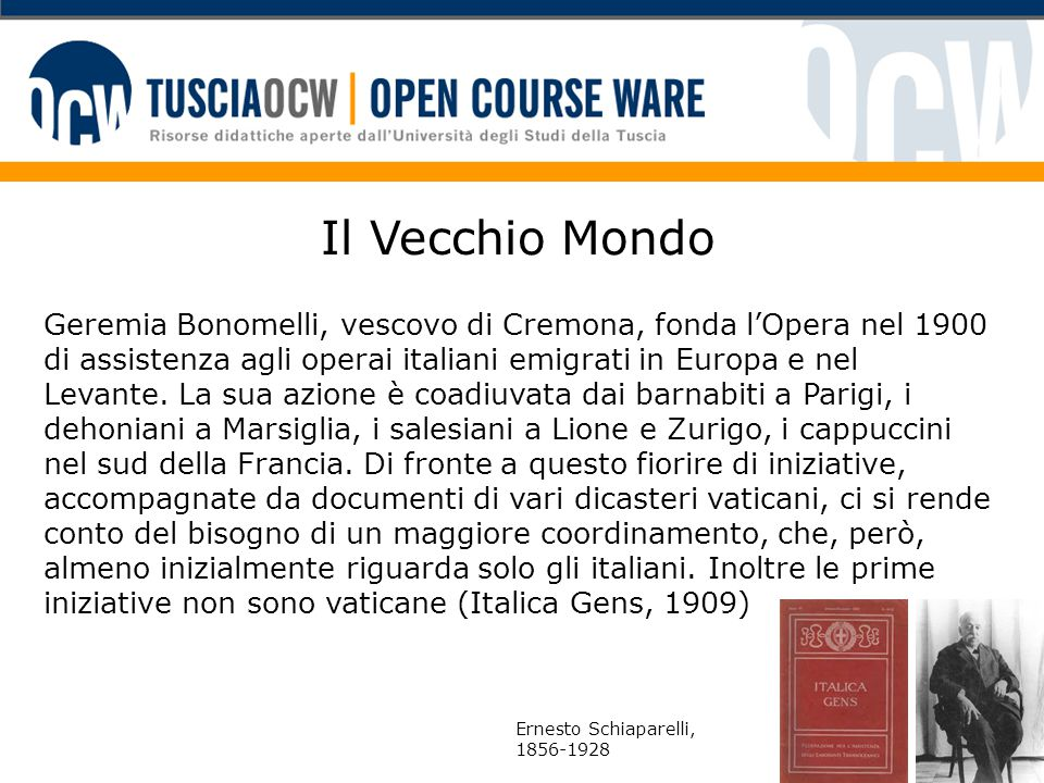 Il Vecchio Mondo Geremia Bonomelli, vescovo di Cremona, fonda l'Opera nel 1900 di assistenza agli operai italiani emigrati in Europa e nel Levante. La