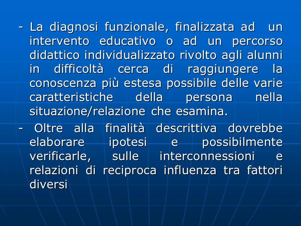 - La diagnosi funzionale, finalizzata ad un intervento educativo o ad un percorso didattico individualizzato rivolto agli alunni in difficoltà cerca d