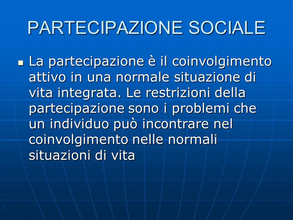 PARTECIPAZIONE SOCIALE La partecipazione è il coinvolgimento attivo in una normale situazione di vita integrata. Le restrizioni della partecipazione s