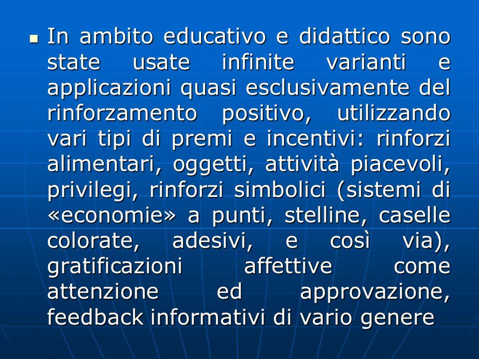In ambito educativo e didattico sono state usate infinite varianti e applicazioni quasi esclusivamente del rinforzamento positivo, utilizzando vari ti