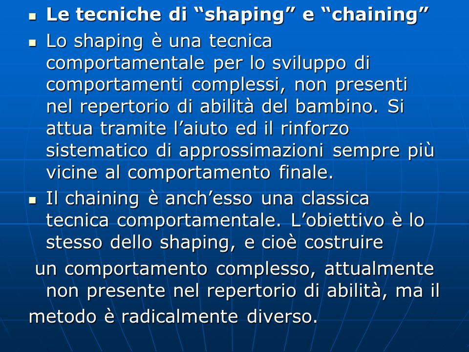 Le tecniche di shaping e chaining Le tecniche di shaping e chaining Lo shaping è una tecnica comportamentale per lo sviluppo di comportamenti complessi, non presenti nel repertorio di abilità del bambino.
