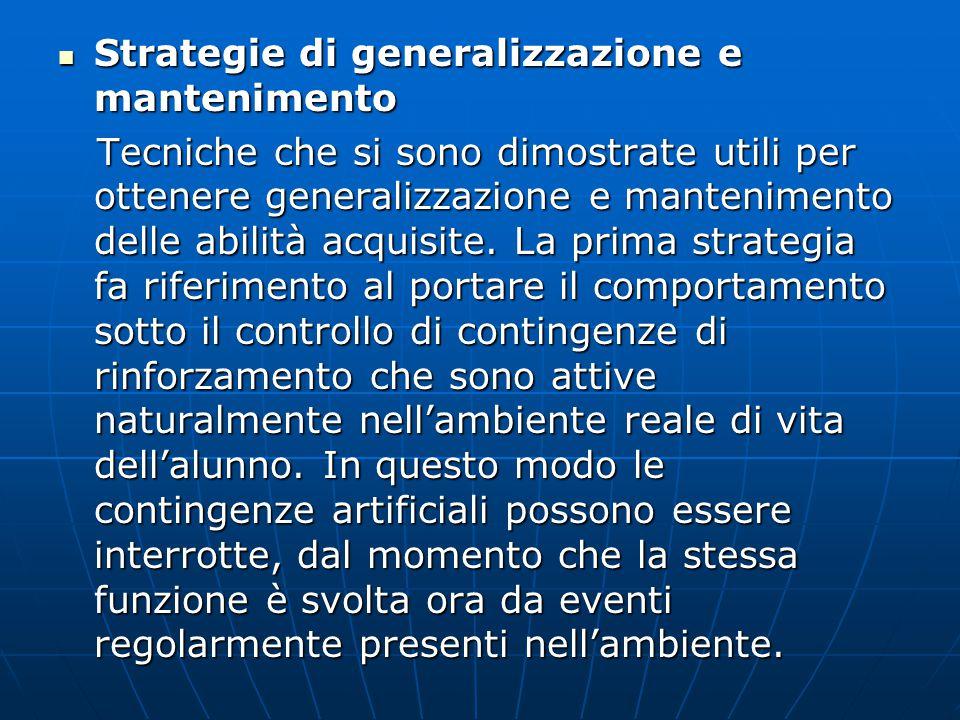Strategie di generalizzazione e mantenimento Strategie di generalizzazione e mantenimento Tecniche che si sono dimostrate utili per ottenere generalizzazione e mantenimento delle abilità acquisite.