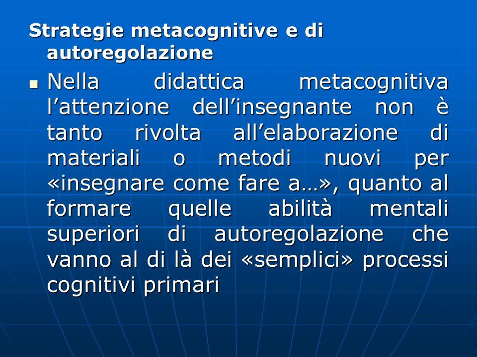 Strategie metacognitive e di autoregolazione Nella didattica metacognitiva l'attenzione dell'insegnante non è tanto rivolta all'elaborazione di materi