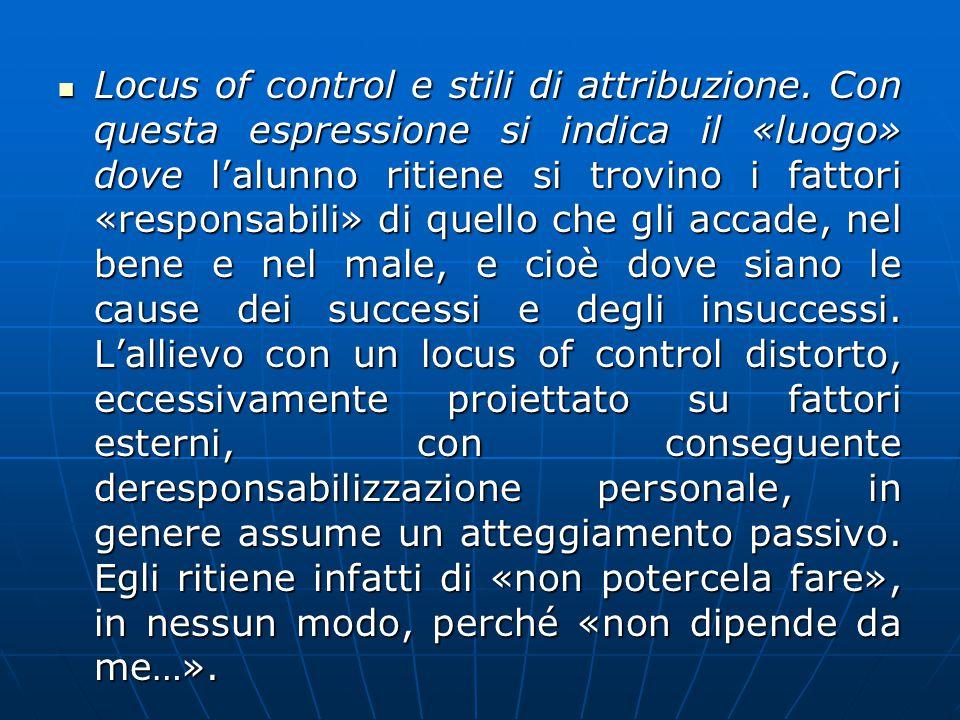 Locus of control e stili di attribuzione. Con questa espressione si indica il «luogo» dove l'alunno ritiene si trovino i fattori «responsabili» di que