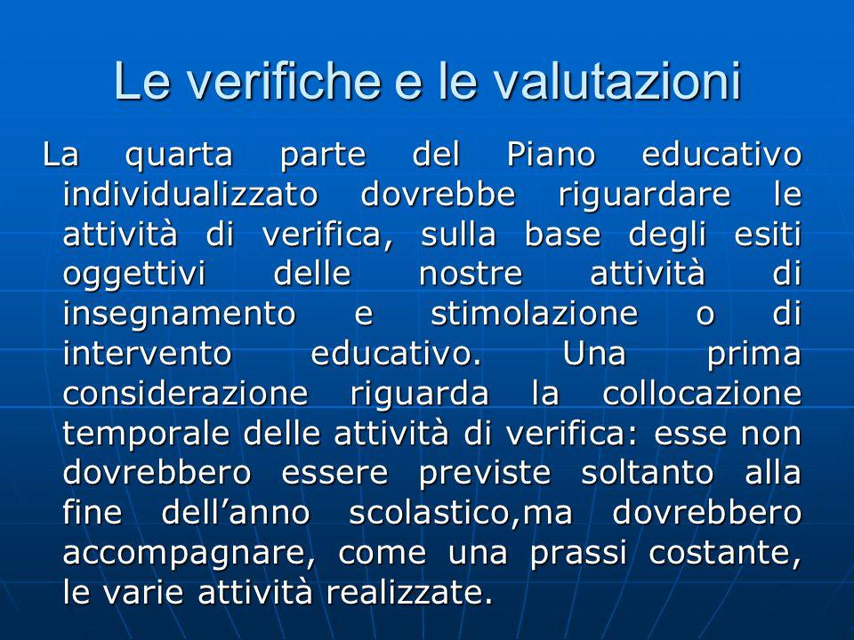 Le verifiche e le valutazioni La quarta parte del Piano educativo individualizzato dovrebbe riguardare le attività di verifica, sulla base degli esiti oggettivi delle nostre attività di insegnamento e stimolazione o di intervento educativo.
