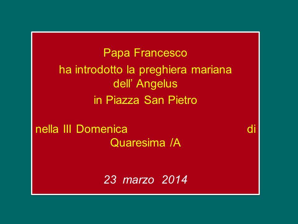 Papa Francesco ha introdotto la preghiera mariana dell' Angelus in Piazza San Pietro nella III Domenica di Quaresima /A 23 marzo 2014 Papa Francesco ha introdotto la preghiera mariana dell' Angelus in Piazza San Pietro nella III Domenica di Quaresima /A 23 marzo 2014