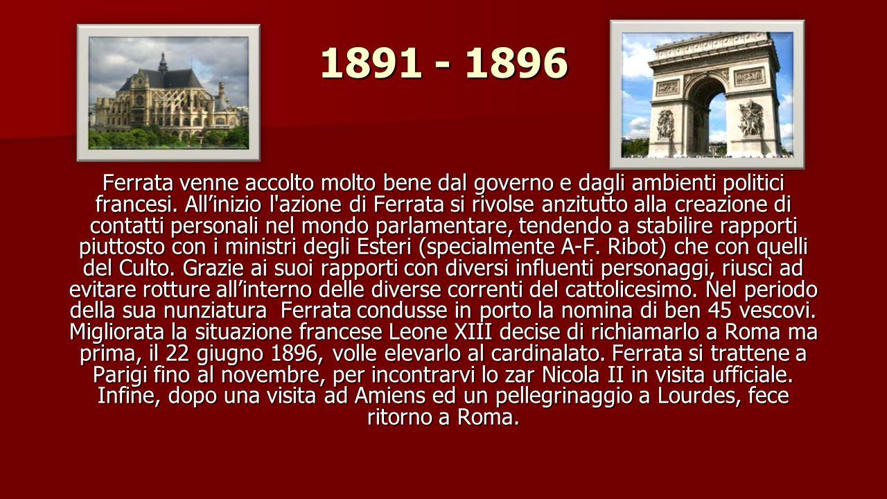 1889 - 1891 All inizio del 1889 Ferrata venne richiamato a Roma dove ricevette la carica di segretario della congregazione degli Affari ecclesiastici straordinari.